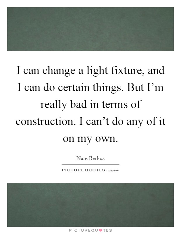 I can change a light fixture, and I can do certain things. But I'm really bad in terms of construction. I can't do any of it on my own Picture Quote #1