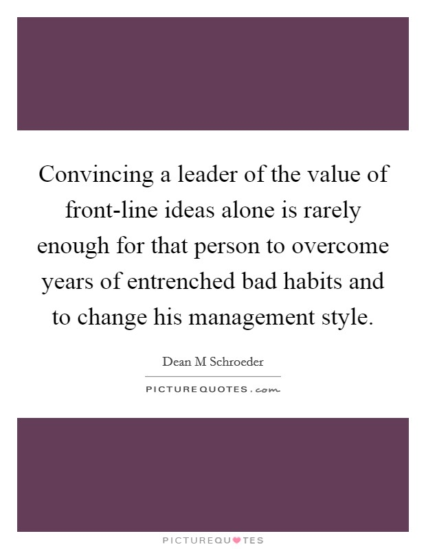 Convincing a leader of the value of front-line ideas alone is rarely enough for that person to overcome years of entrenched bad habits and to change his management style Picture Quote #1