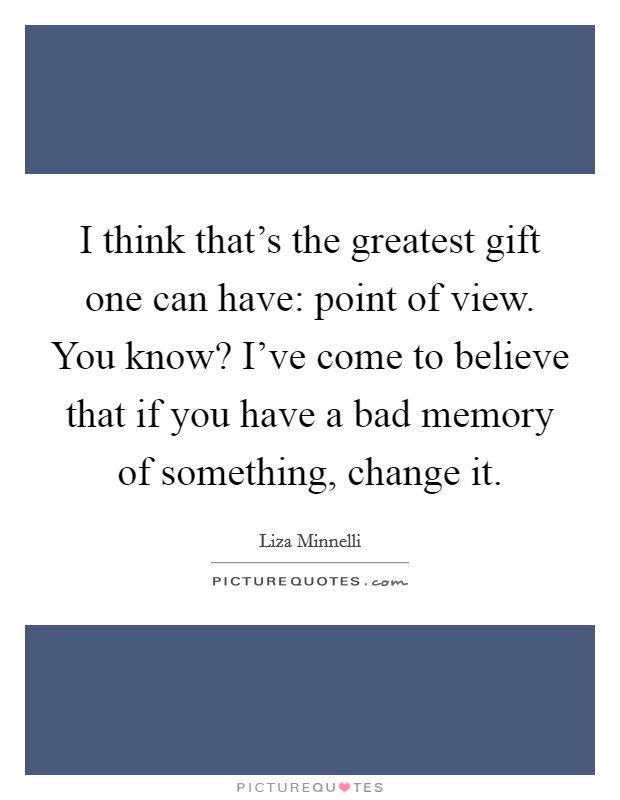 I think that's the greatest gift one can have: point of view. You know? I've come to believe that if you have a bad memory of something, change it. Picture Quote #1