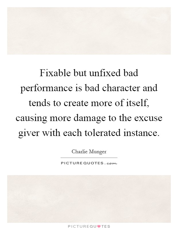 Fixable but unfixed bad performance is bad character and tends to create more of itself, causing more damage to the excuse giver with each tolerated instance Picture Quote #1
