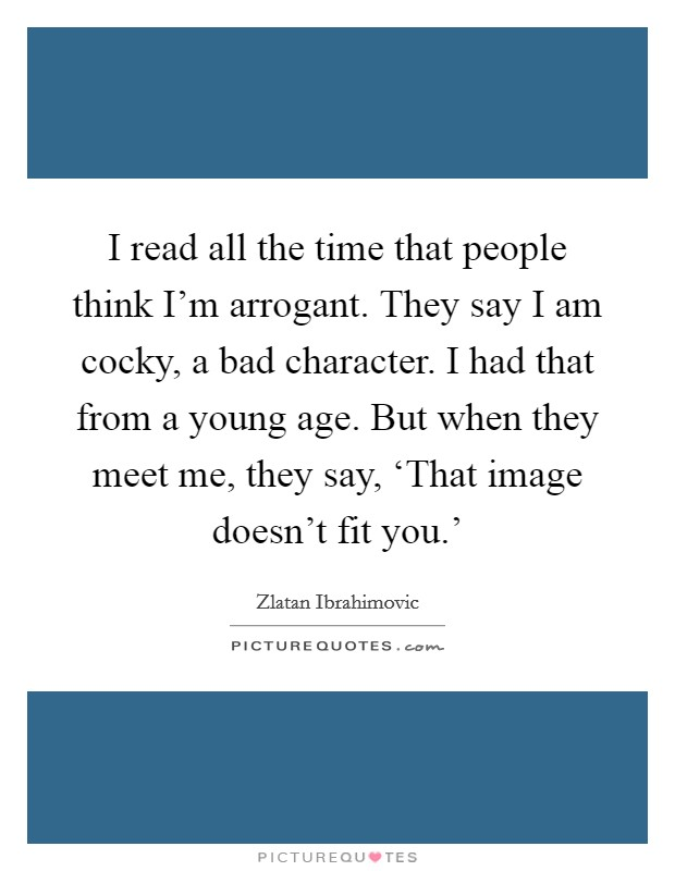 I read all the time that people think I'm arrogant. They say I am cocky, a bad character. I had that from a young age. But when they meet me, they say, 'That image doesn't fit you.' Picture Quote #1