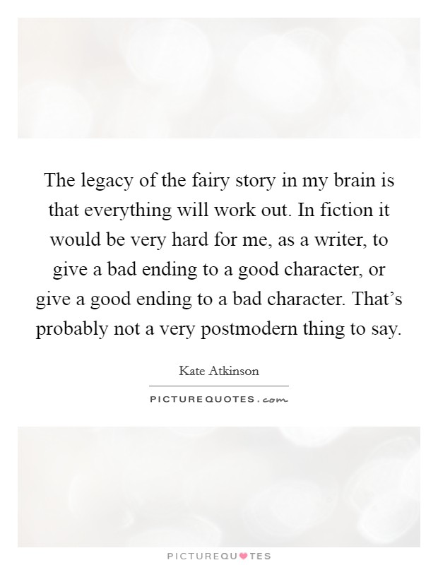 The legacy of the fairy story in my brain is that everything will work out. In fiction it would be very hard for me, as a writer, to give a bad ending to a good character, or give a good ending to a bad character. That's probably not a very postmodern thing to say Picture Quote #1
