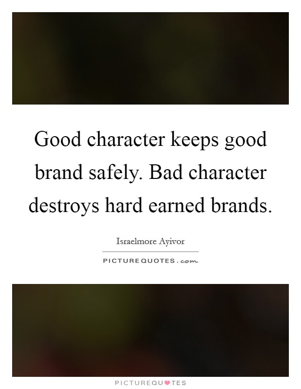 Good character keeps good brand safely. Bad character destroys hard earned brands Picture Quote #1