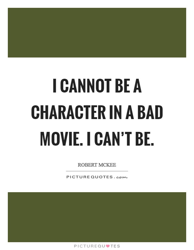 I cannot be a character in a bad movie. I can't be Picture Quote #1