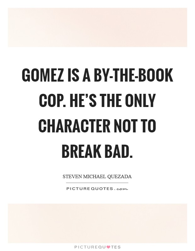 Gomez is a by-the-book cop. He's the only character not to break bad Picture Quote #1