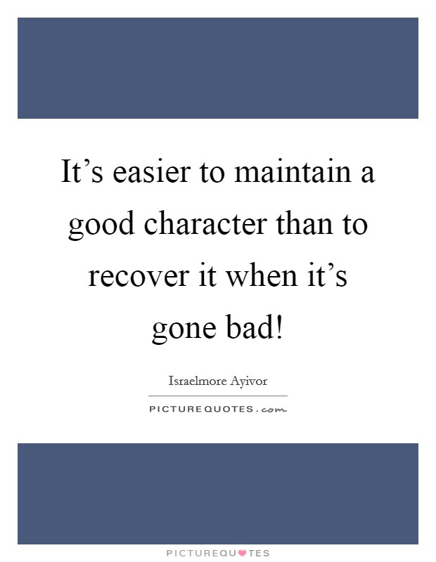 It's easier to maintain a good character than to recover it when it's gone bad! Picture Quote #1