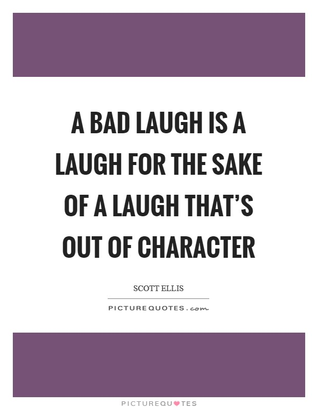 A bad laugh is a laugh for the sake of a laugh that's out of character Picture Quote #1