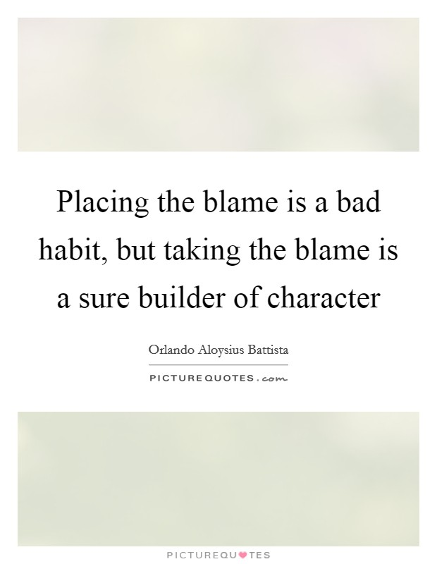 Placing the blame is a bad habit, but taking the blame is a sure builder of character Picture Quote #1