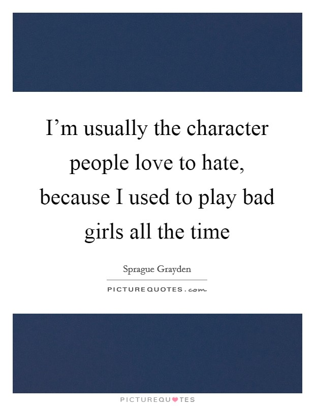 I'm usually the character people love to hate, because I used to play bad girls all the time Picture Quote #1