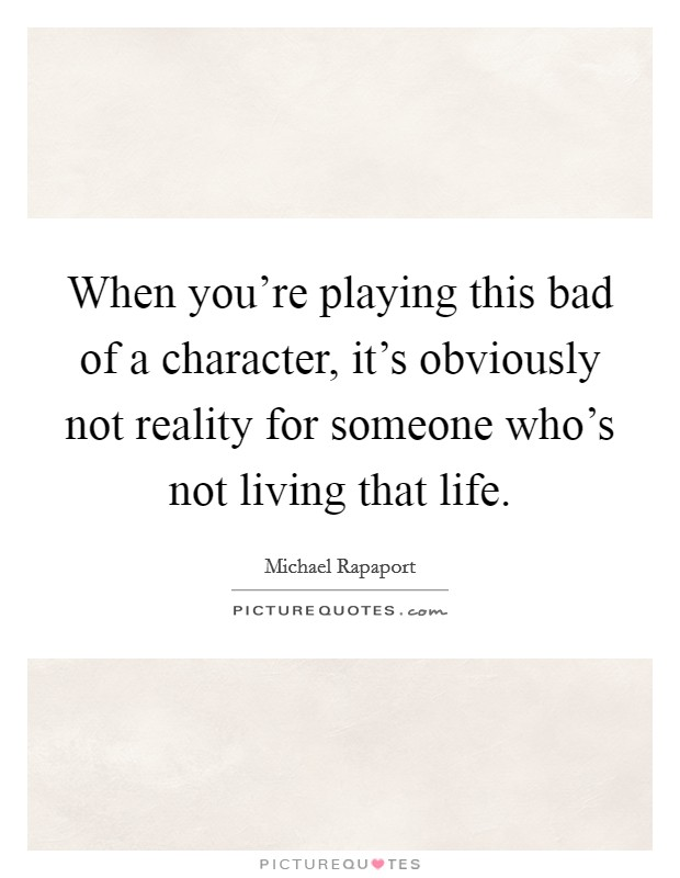 When you're playing this bad of a character, it's obviously not reality for someone who's not living that life Picture Quote #1