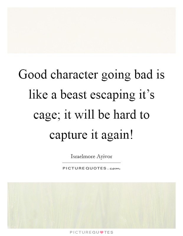 Good character going bad is like a beast escaping it's cage; it will be hard to capture it again! Picture Quote #1