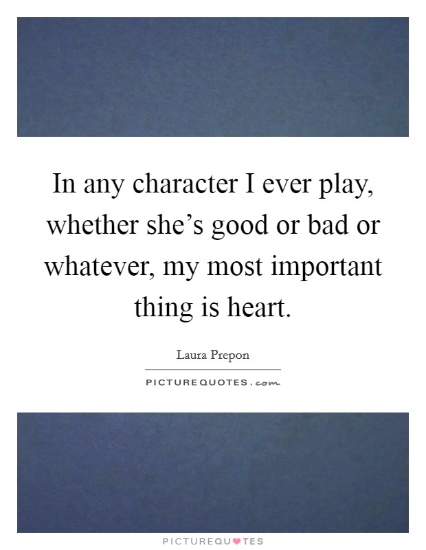 In any character I ever play, whether she's good or bad or whatever, my most important thing is heart Picture Quote #1