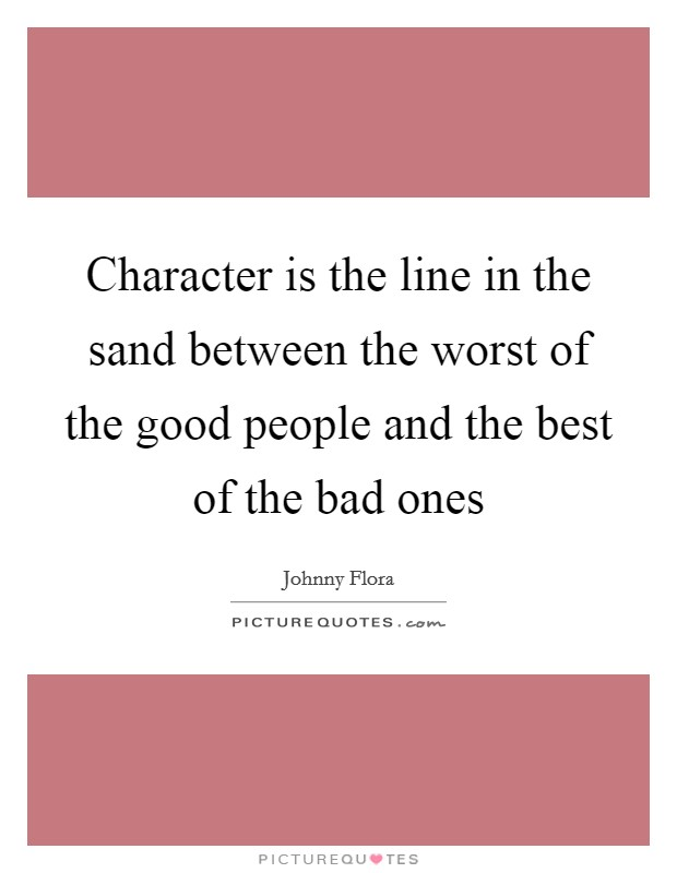 Character is the line in the sand between the worst of the good people and the best of the bad ones Picture Quote #1