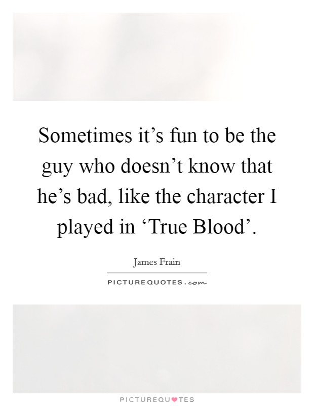 Sometimes it's fun to be the guy who doesn't know that he's bad, like the character I played in 'True Blood' Picture Quote #1