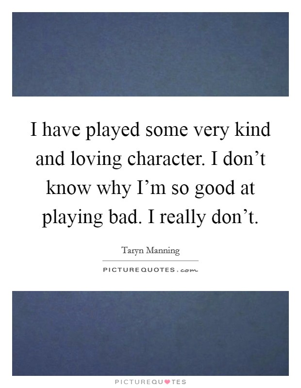 I have played some very kind and loving character. I don't know why I'm so good at playing bad. I really don't Picture Quote #1
