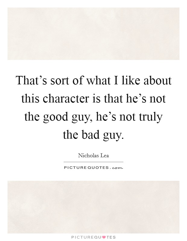 That's sort of what I like about this character is that he's not the good guy, he's not truly the bad guy Picture Quote #1