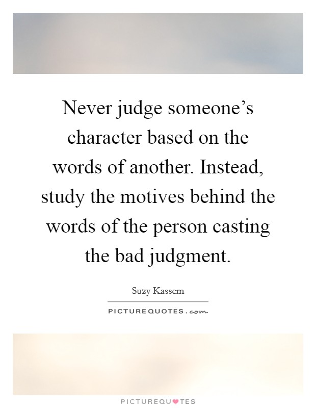 Never judge someone's character based on the words of another. Instead, study the motives behind the words of the person casting the bad judgment Picture Quote #1