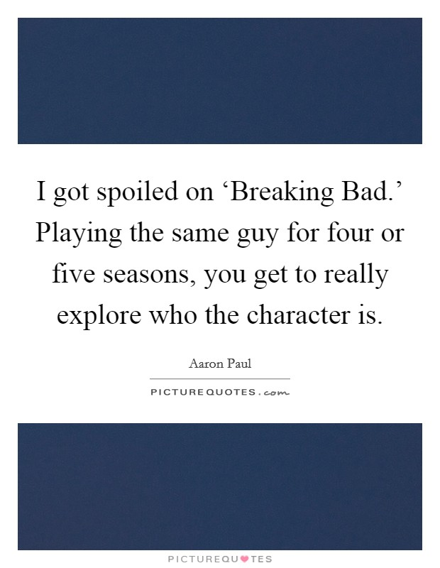I got spoiled on 'Breaking Bad.' Playing the same guy for four or five seasons, you get to really explore who the character is Picture Quote #1