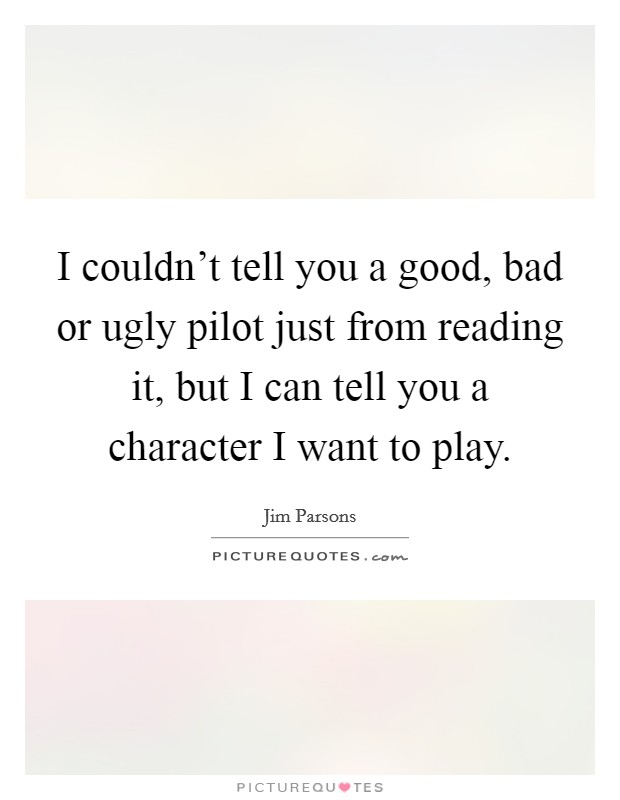 I couldn't tell you a good, bad or ugly pilot just from reading it, but I can tell you a character I want to play Picture Quote #1
