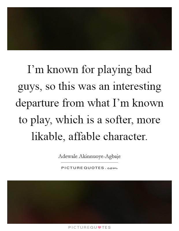 I'm known for playing bad guys, so this was an interesting departure from what I'm known to play, which is a softer, more likable, affable character Picture Quote #1