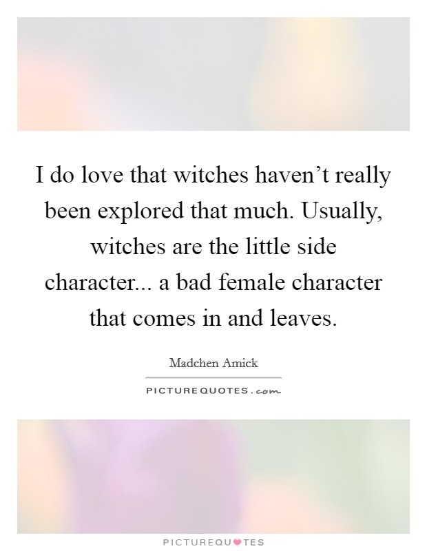 I do love that witches haven't really been explored that much. Usually, witches are the little side character... a bad female character that comes in and leaves Picture Quote #1