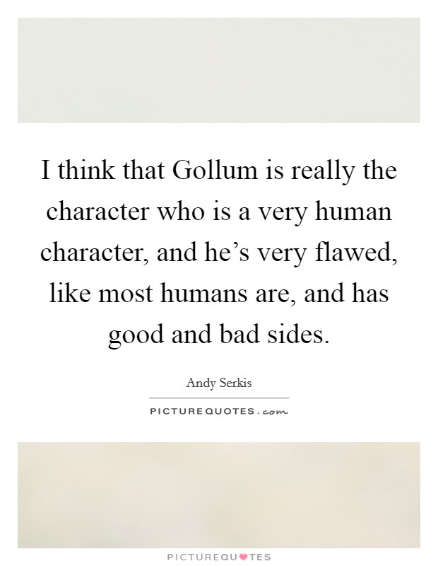 I think that Gollum is really the character who is a very human character, and he's very flawed, like most humans are, and has good and bad sides. Picture Quote #1