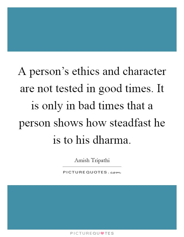 A person's ethics and character are not tested in good times. It is only in bad times that a person shows how steadfast he is to his dharma Picture Quote #1