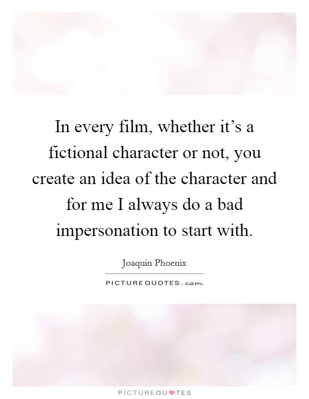 In every film, whether it's a fictional character or not, you create an idea of the character and for me I always do a bad impersonation to start with Picture Quote #1
