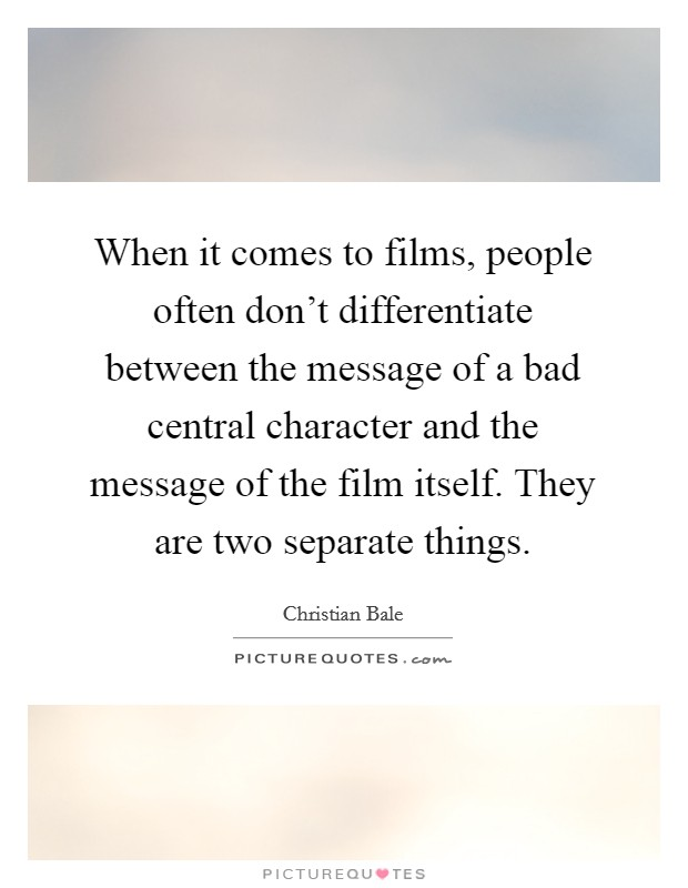 When it comes to films, people often don't differentiate between the message of a bad central character and the message of the film itself. They are two separate things Picture Quote #1