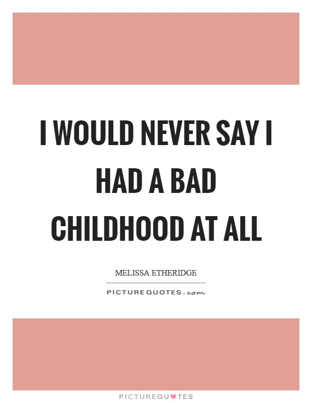 I would never say I had a bad childhood at all Picture Quote #1