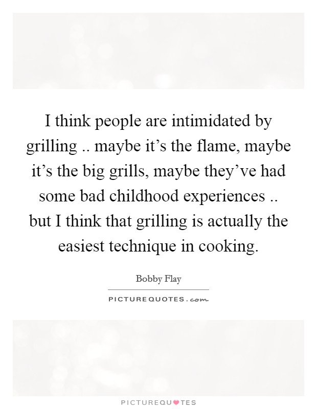 I think people are intimidated by grilling .. maybe it's the flame, maybe it's the big grills, maybe they've had some bad childhood experiences .. but I think that grilling is actually the easiest technique in cooking Picture Quote #1