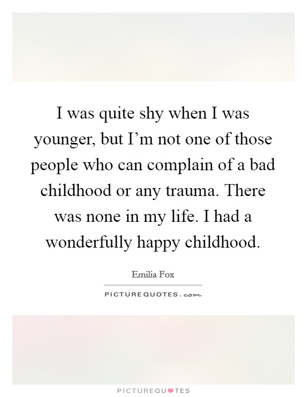 I was quite shy when I was younger, but I'm not one of those people who can complain of a bad childhood or any trauma. There was none in my life. I had a wonderfully happy childhood Picture Quote #1