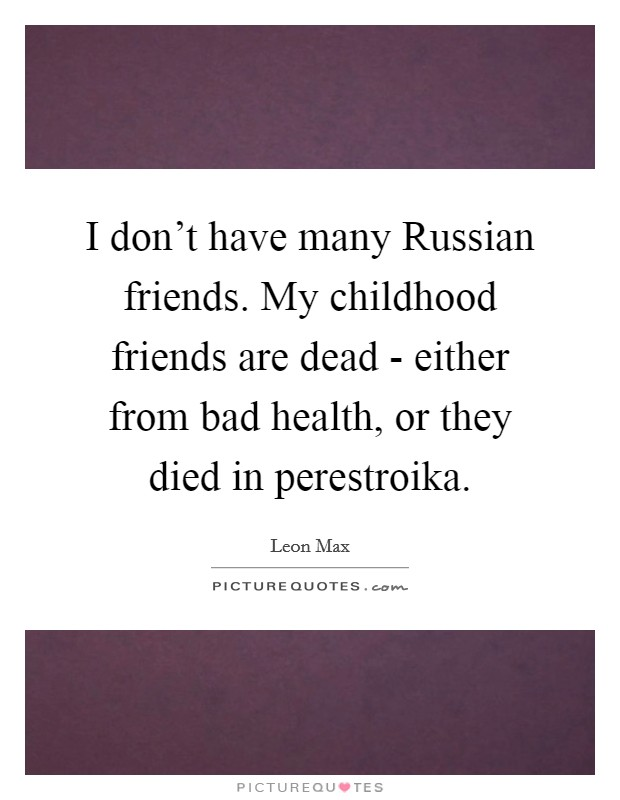 I don't have many Russian friends. My childhood friends are dead - either from bad health, or they died in perestroika Picture Quote #1