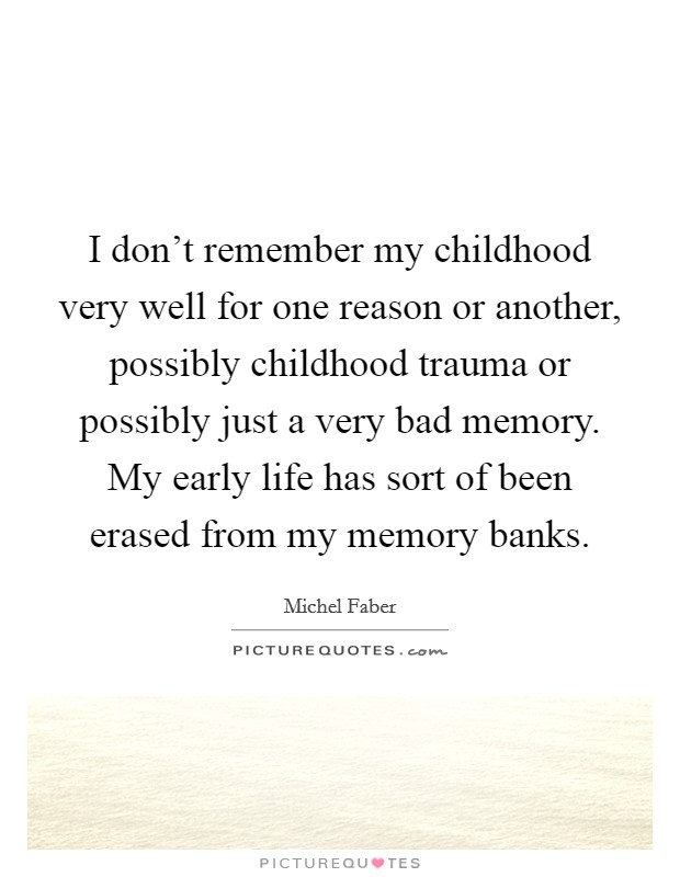 I don't remember my childhood very well for one reason or another, possibly childhood trauma or possibly just a very bad memory. My early life has sort of been erased from my memory banks Picture Quote #1