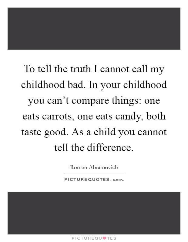 To tell the truth I cannot call my childhood bad. In your childhood you can't compare things: one eats carrots, one eats candy, both taste good. As a child you cannot tell the difference Picture Quote #1