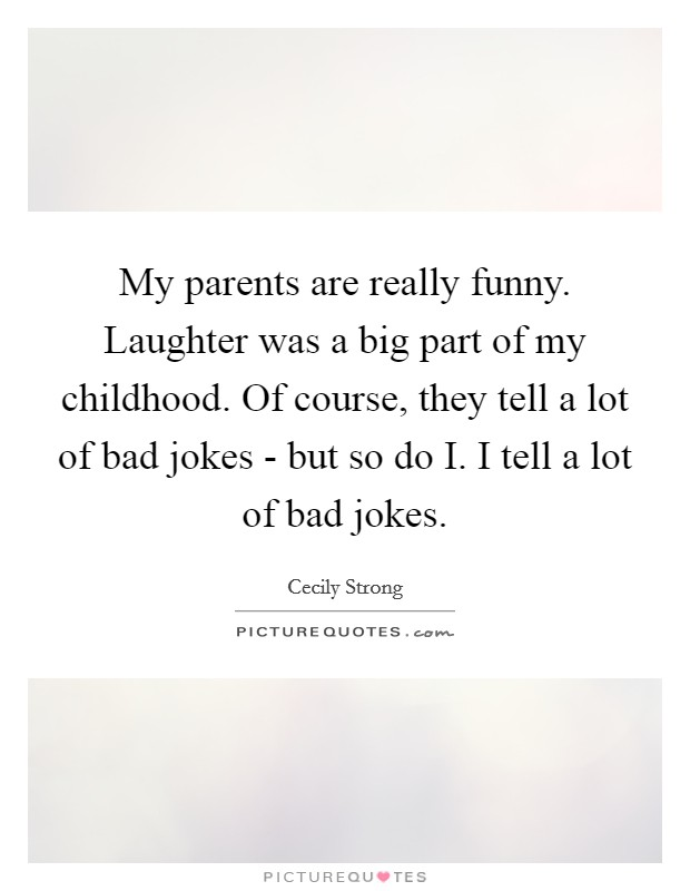 My parents are really funny. Laughter was a big part of my childhood. Of course, they tell a lot of bad jokes - but so do I. I tell a lot of bad jokes Picture Quote #1