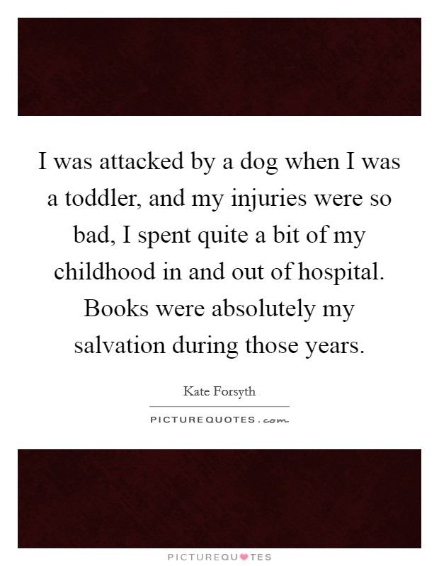 I was attacked by a dog when I was a toddler, and my injuries were so bad, I spent quite a bit of my childhood in and out of hospital. Books were absolutely my salvation during those years Picture Quote #1