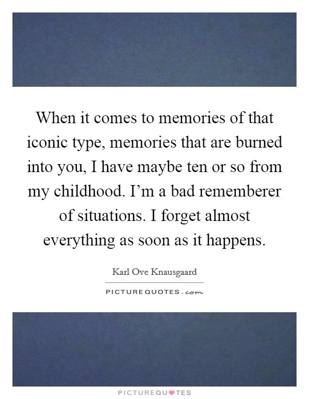 When it comes to memories of that iconic type, memories that are burned into you, I have maybe ten or so from my childhood. I'm a bad rememberer of situations. I forget almost everything as soon as it happens Picture Quote #1
