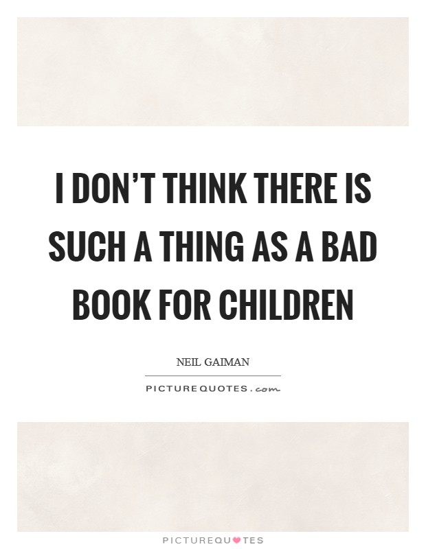 I don't think there is such a thing as a bad book for children Picture Quote #1