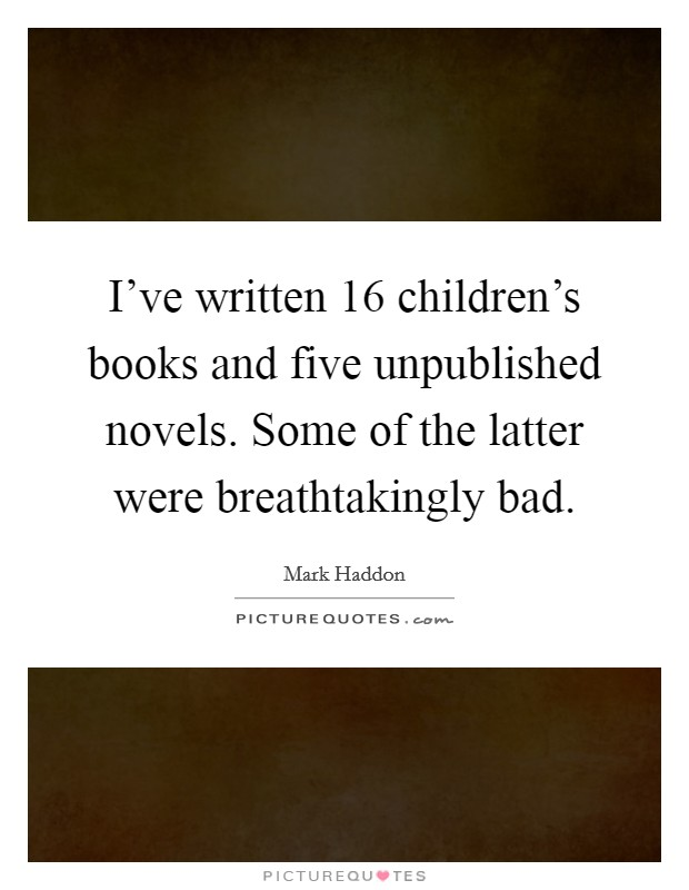 I've written 16 children's books and five unpublished novels. Some of the latter were breathtakingly bad Picture Quote #1