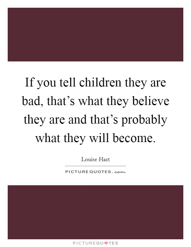 If you tell children they are bad, that's what they believe they are and that's probably what they will become Picture Quote #1