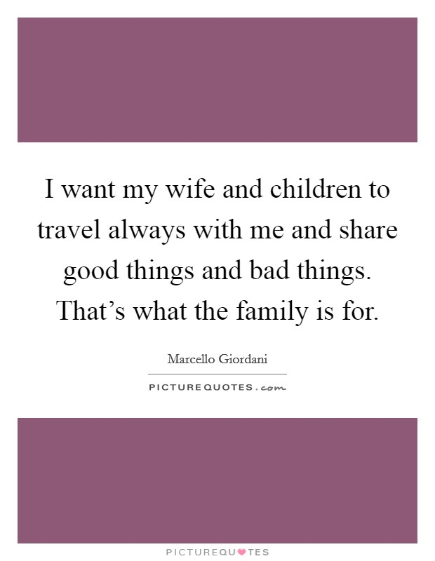 I want my wife and children to travel always with me and share good things and bad things. That's what the family is for Picture Quote #1