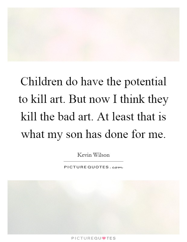 Children do have the potential to kill art. But now I think they kill the bad art. At least that is what my son has done for me Picture Quote #1