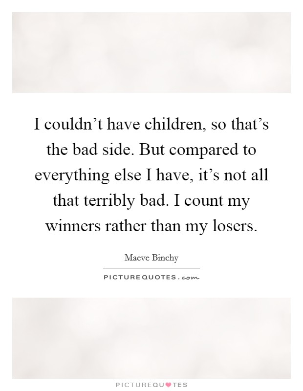 I couldn't have children, so that's the bad side. But compared to everything else I have, it's not all that terribly bad. I count my winners rather than my losers Picture Quote #1