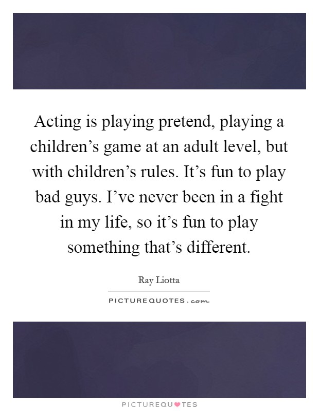 Acting is playing pretend, playing a children's game at an adult level, but with children's rules. It's fun to play bad guys. I've never been in a fight in my life, so it's fun to play something that's different Picture Quote #1