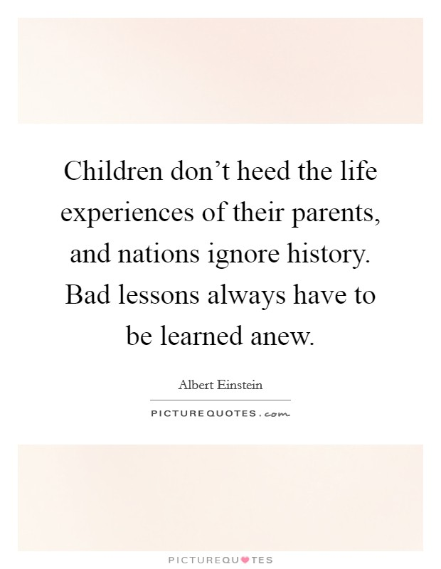 Children don't heed the life experiences of their parents, and nations ignore history. Bad lessons always have to be learned anew Picture Quote #1