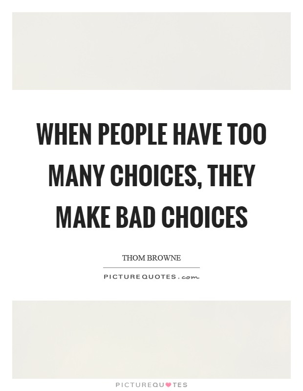 When people have too many choices, they make bad choices Picture Quote #1