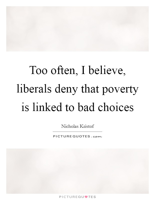 Too often, I believe, liberals deny that poverty is linked to bad choices Picture Quote #1