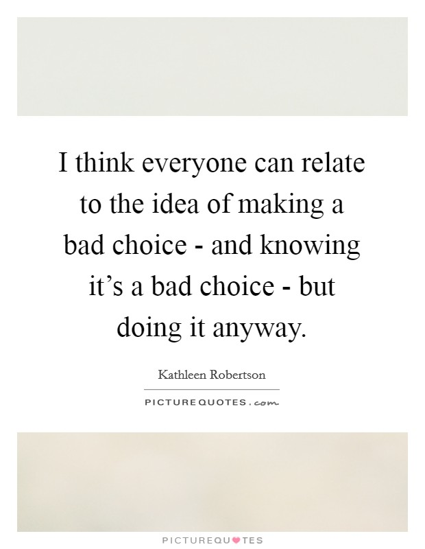 I think everyone can relate to the idea of making a bad choice - and knowing it's a bad choice - but doing it anyway Picture Quote #1