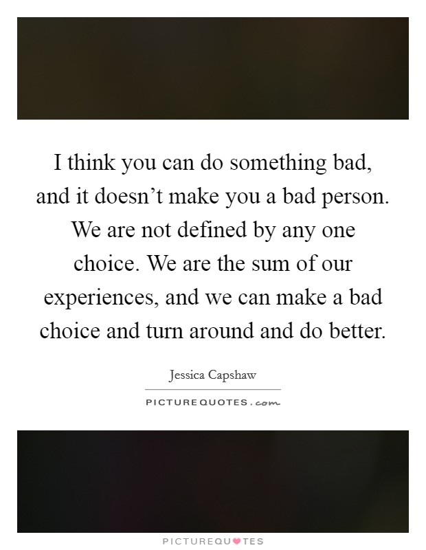 I think you can do something bad, and it doesn't make you a bad person. We are not defined by any one choice. We are the sum of our experiences, and we can make a bad choice and turn around and do better Picture Quote #1